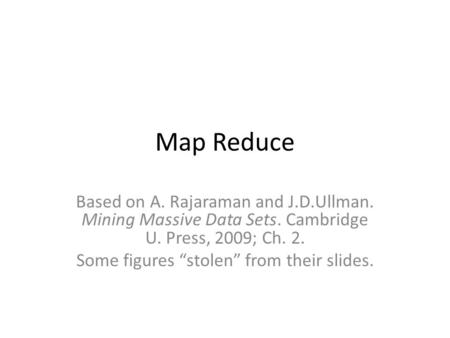 "Map Reduce Based on A. Rajaraman and J.D.Ullman. Mining Massive Data Sets. Cambridge U. Press, 2009; Ch. 2. Some figures ""stolen"" from their slides."