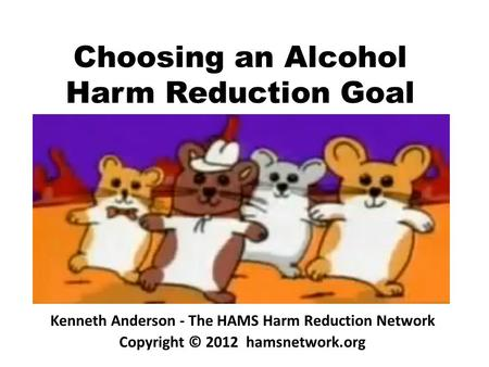 Choosing an Alcohol Harm Reduction Goal Kenneth Anderson - The HAMS Harm Reduction Network Copyright © 2012 hamsnetwork.org.
