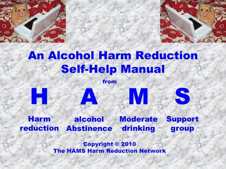 An Alcohol Harm Reduction Self-Help Manual H Harm reduction Copyright © 2010 The HAMS Harm Reduction Network A alcohol Abstinence M Moderate drinking S.