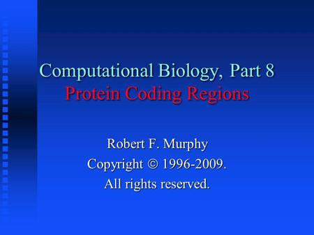 Computational Biology, Part 8 Protein Coding Regions Robert F. Murphy Copyright  1996-2009. All rights reserved.