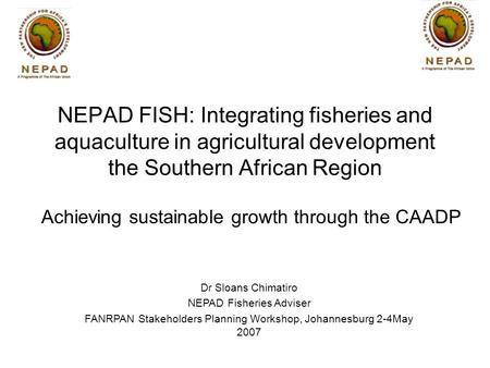Achieving sustainable growth through the CAADP Dr Sloans Chimatiro NEPAD Fisheries Adviser FANRPAN Stakeholders Planning Workshop, Johannesburg 2-4May.