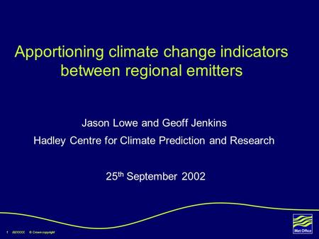 1 00/XXXX © Crown copyright Apportioning climate change indicators between regional emitters Jason Lowe and Geoff Jenkins Hadley Centre for Climate Prediction.