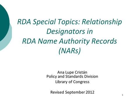 1 Ana Lupe Cristán Policy and Standards Division Library of Congress Revised September 2012 RDA Special Topics: Relationship Designators in RDA Name Authority.