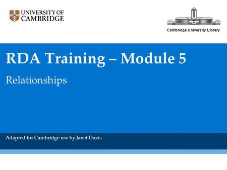 Cambridge University Library RDA Training – Module 5 Relationships Adapted for Cambridge use by Janet Davis.