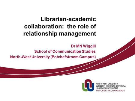 Librarian-academic collaboration: the role of relationship management Dr MN Wiggill School of Communication Studies North-West University (Potchefstroom.