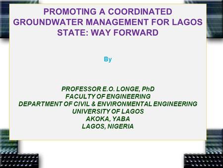 PROMOTING A COORDINATED GROUNDWATER MANAGEMENT FOR LAGOS STATE: WAY FORWARD By PROFESSOR E.O. LONGE, PhD FACULTY OF ENGINEERING DEPARTMENT OF CIVIL & ENVIRONMENTAL.