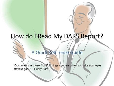"How do I Read My DARS Report? A Quick Reference Guide ""Obstacles are those frightful things you see when you take your eyes off your goal."" ~Henry Ford."