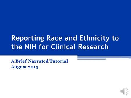 A Brief Narrated Tutorial August 2013 Reporting Race and Ethnicity to the NIH for Clinical Research.