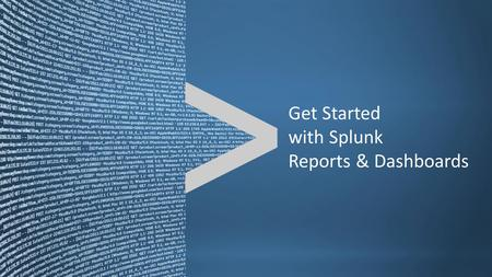 Copyright © 2011, Splunk Inc.Listen to your data. Get Started with Splunk Reports & Dashboards.