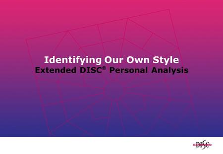 Identifying Our Own Style Extended DISC ® Personal Analysis.