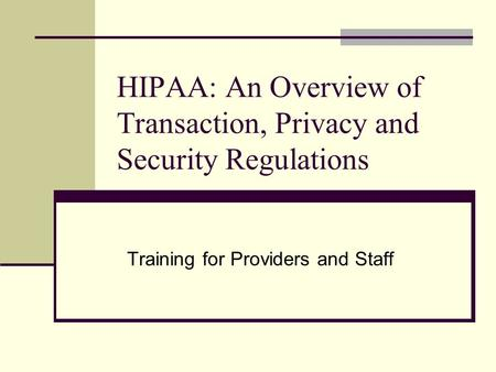 HIPAA: An Overview of Transaction, Privacy and Security Regulations Training for Providers and Staff.