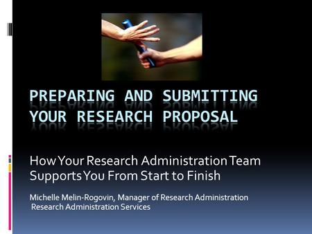 How Your Research Administration Team Supports You From Start to Finish Michelle Melin-Rogovin, Manager of Research Administration Research Administration.
