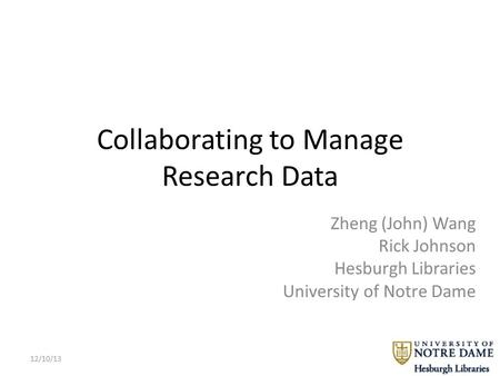Collaborating to Manage Research Data Zheng (John) Wang Rick Johnson Hesburgh Libraries University of Notre Dame 12/10/13.