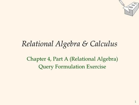 1 Relational Algebra & Calculus Chapter 4, Part A (Relational Algebra) Query Formulation Exercise.