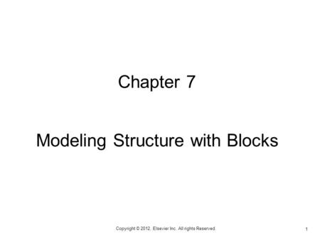 Copyright © 2012, Elsevier Inc. All rights Reserved. 1 Chapter 7 Modeling Structure with Blocks.