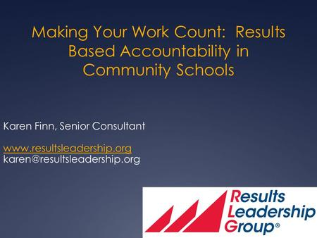 Making Your Work Count: Results Based Accountability in Community Schools Karen Finn, Senior Consultant