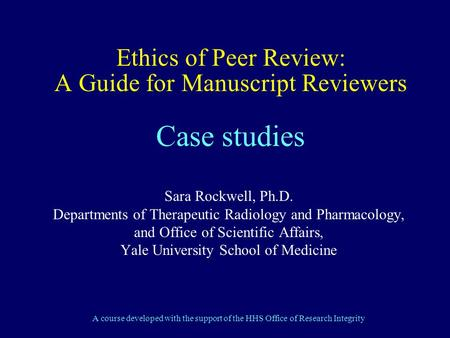 Ethics of Peer Review: A Guide for Manuscript Reviewers Case studies Sara Rockwell, Ph.D. Departments of Therapeutic Radiology and Pharmacology, and Office.