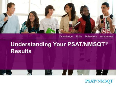 1 Understanding Your PSAT/NMSQT ® Results. 2 Agenda Four Major Parts of Your PSAT/NMSQT Results More About Your Skills National Merit Scholarship Information.