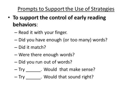 Prompts to Support the Use of Strategies To support the control of early reading behaviors: – Read it with your finger. – Did you have enough (or too many)