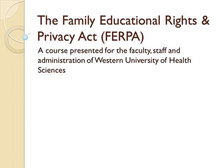 The Family Educational Rights & Privacy Act (FERPA) A course presented for the faculty, staff and administration of Western University of Health Sciences.