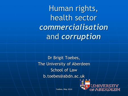 Toebes, May 2010 Human rights, health sector commercialisation and corruption Dr Brigit Toebes, The University of Aberdeen School of Law