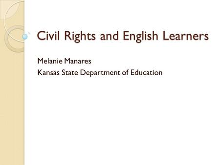Civil Rights and English Learners Melanie Manares Kansas State Department of Education.