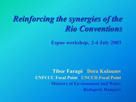 Reinforcing the synergies of the Rio Conventions Tibor Faragó - Dora Kulauzov UNFCCC Focal Point - UNCCD Focal Point Ministry of Environment and Water.