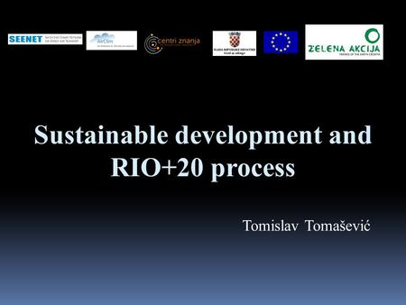 Sustainable development and RIO+20 process Tomislav Tomašević.
