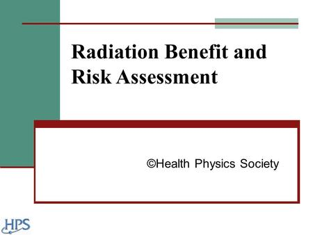Radiation Benefit and Risk Assessment ©Health Physics Society.
