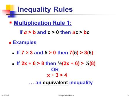 10/5/2013Multiplication Rule 11  Multiplication Rule 1: If a > b and c > 0 then a c > bc Examples If 7 > 3 and 5 > 0 then 7(5) > 3(5) If 2x + 6 > 8 then.