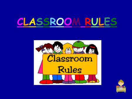 CLASSROOM RULESCLASSROOM RULES. CLASSROOM RULES 1. Listen to your Teacher.