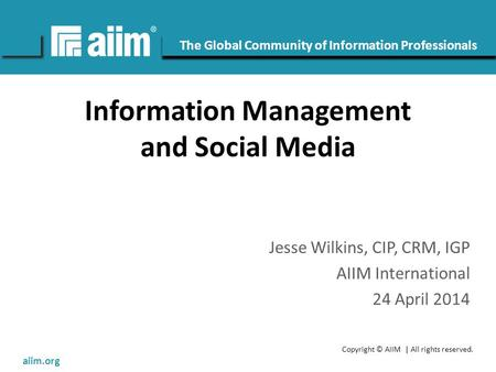 Copyright © AIIM | All rights reserved. #AIIM The Global Community of Information Professionals aiim.org Information Management and Social Media Jesse.