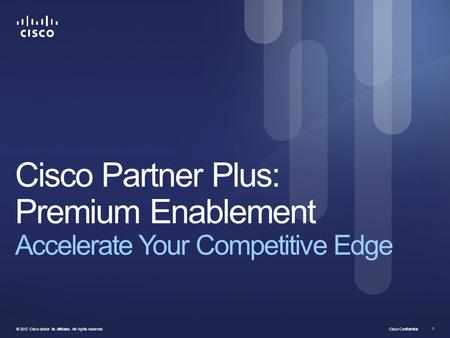 Cisco Confidential © 2012 Cisco and/or its affiliates. All rights reserved. 1 Cisco Partner Plus: Premium Enablement Accelerate Your Competitive Edge.