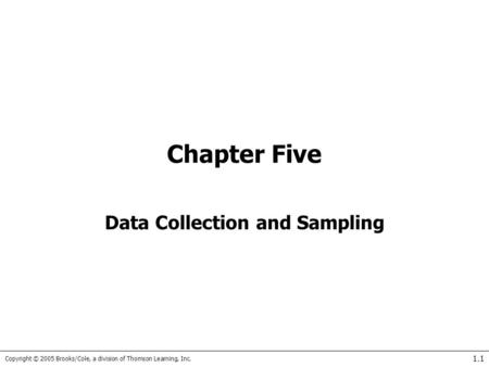 Copyright © 2005 Brooks/Cole, a division of Thomson Learning, Inc. 1.1 Chapter Five Data Collection and Sampling.