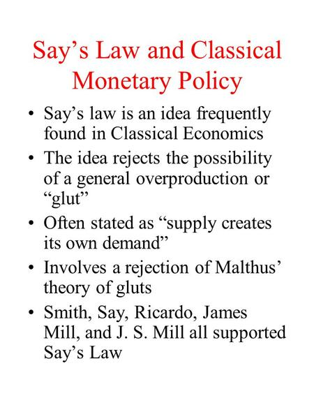 Say's Law and Classical Monetary Policy Say's law is an idea frequently found in Classical Economics The idea rejects the possibility of a general overproduction.