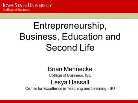 Entrepreneurship, Business, Education and Second Life Brian Mennecke College of Business, ISU Lesya Hassall Center for Excellence in Teaching and Learning,