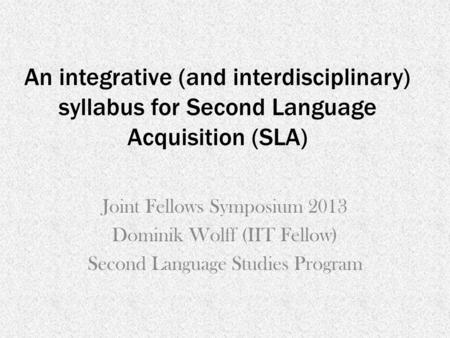 An integrative (and interdisciplinary) syllabus for Second Language Acquisition (SLA) Joint Fellows Symposium 2013 Dominik Wolff (IIT Fellow) Second Language.