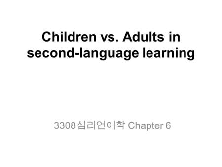 Children vs. Adults in second-language learning 3308 심리언어학 Chapter 6.