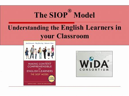 The SIOP ® Model Understanding the English Learners in your Classroom.
