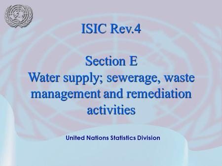 United Nations Statistics Division ISIC Rev.4 Section E Water supply; sewerage, waste management and remediation activities.