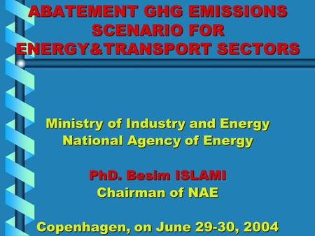 ABATEMENT GHG EMISSIONS SCENARIO FOR ENERGY&TRANSPORT SECTORS Ministry of Industry and Energy National Agency of Energy PhD. Besim ISLAMI Chairman of NAE.