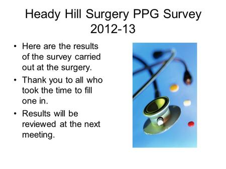 Heady Hill Surgery PPG Survey 2012-13 Here are the results of the survey carried out at the surgery. Thank you to all who took the time to fill one in.