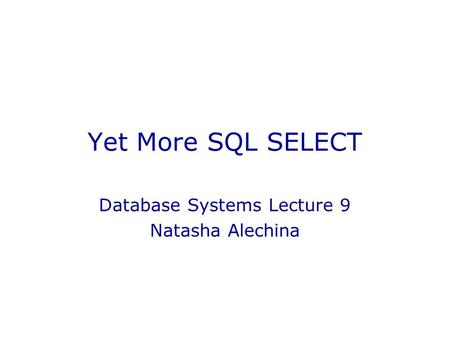 Yet More SQL SELECT Database Systems Lecture 9 Natasha Alechina.