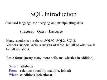 SQL Introduction Standard language for querying and manipulating data Structured Query Language Many standards out there: SQL92, SQL2, SQL3. Vendors support.