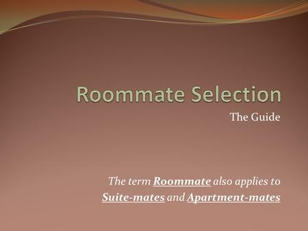 The Guide The term Roommate also applies to Suite-mates and Apartment-mates.