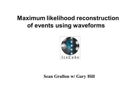 Sean Grullon w/ Gary Hill Maximum likelihood reconstruction of events using waveforms.