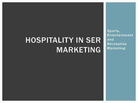 Sports, Entertainment and Recreation Marketing HOSPITALITY IN SER MARKETING.
