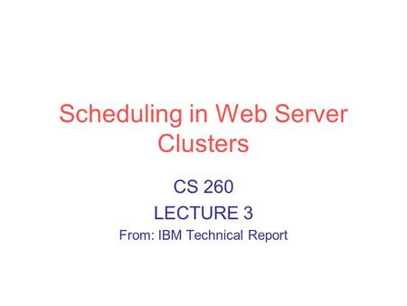 Scheduling in Web Server Clusters CS 260 LECTURE 3 From: IBM Technical Report.