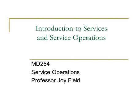 Introduction to Services and Service Operations MD254 Service Operations Professor Joy Field.
