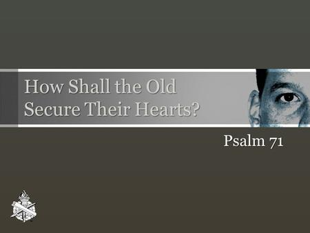 How Shall the Old Secure Their Hearts? Psalm 71. HOW SHALL THE OLD SECURE THEIR HEARTS? Leviticus 19:14, 32 The righteous bear fruit! Psalm 92:12-15;